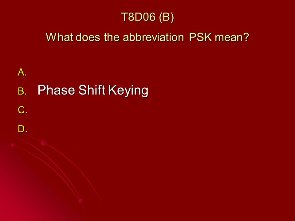 T8D06 (B) What does the abbreviation PSK mean A. A. B. Phase Shift Keying C. C. D. D.