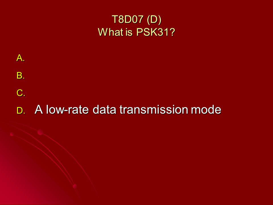 T8D07 (D) What is PSK31? A. A. B. B. C. C. D. A low-rate data transmission mode