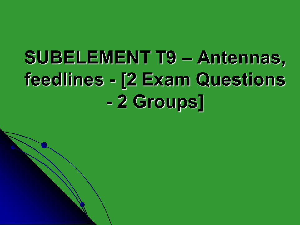 SUBELEMENT T9 – Antennas, feedlines - [2 Exam Questions - 2 Groups]