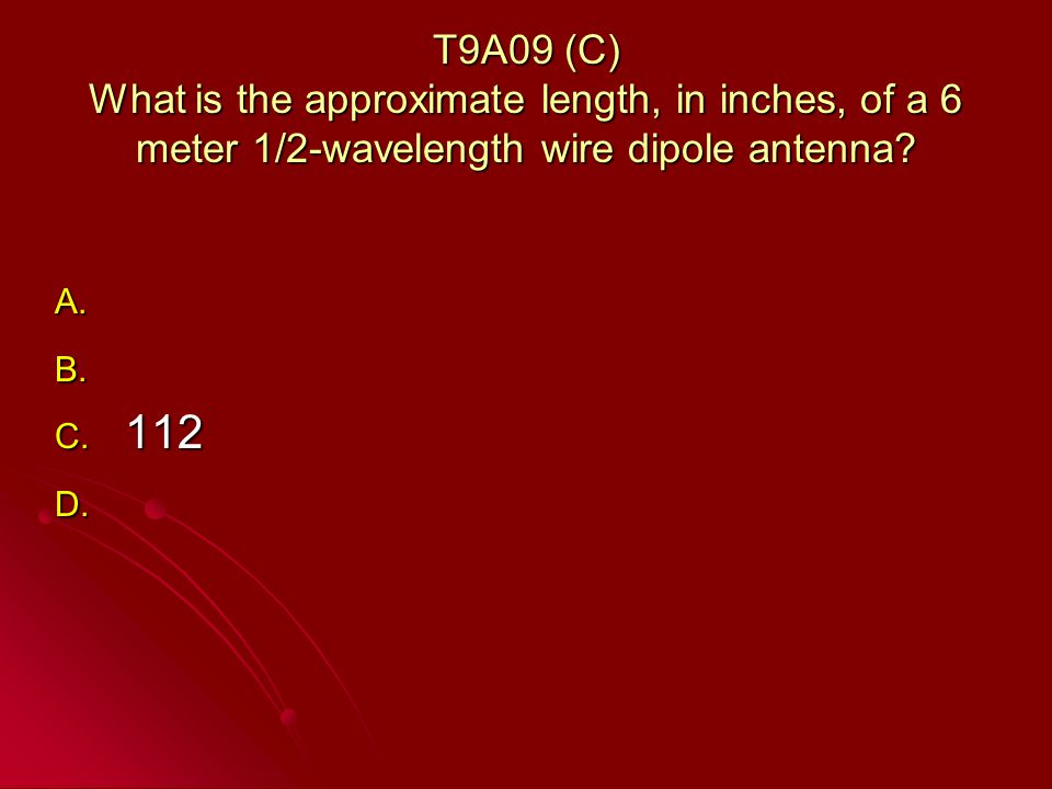 T9A09 (C) What is the approximate length, in inches, of a 6 meter 1/2-wavelength wire dipole antenna.
