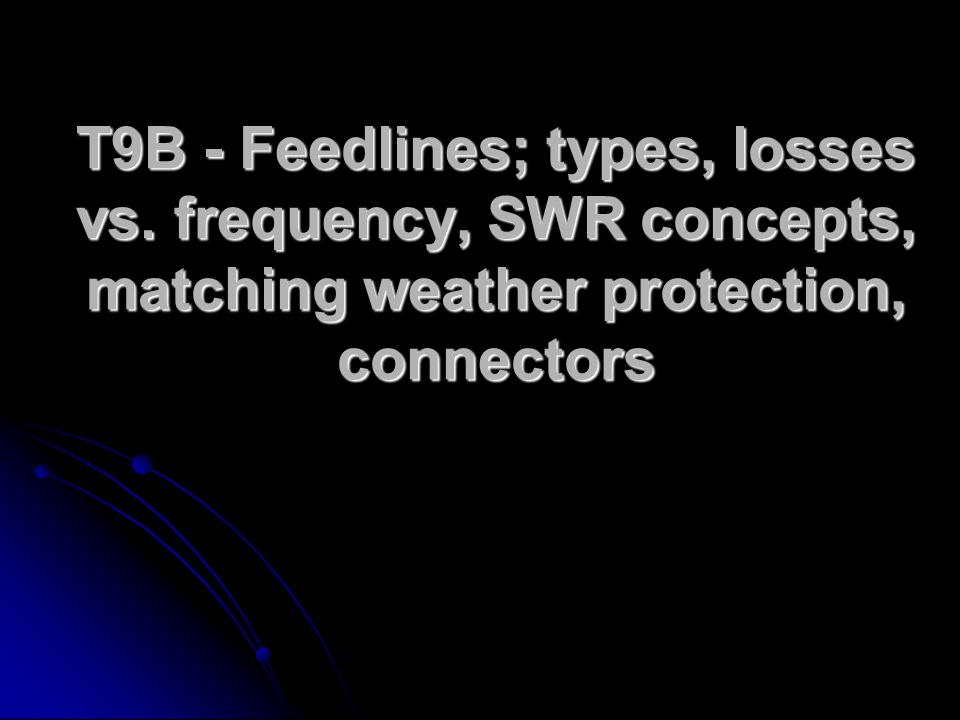 T9B - Feedlines; types, losses vs. frequency, SWR concepts, matching weather protection, connectors