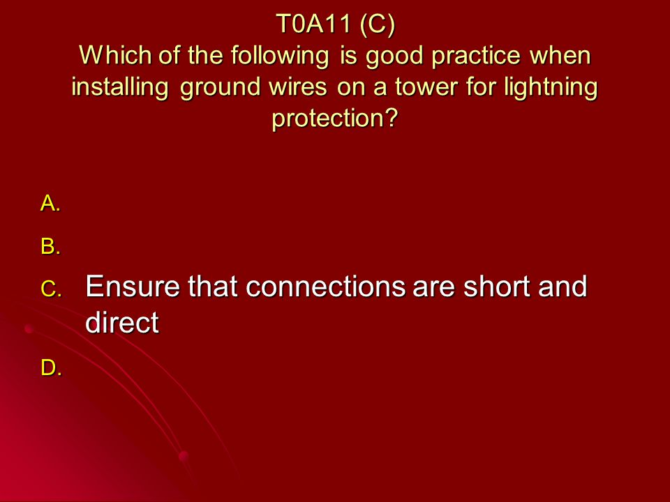 T0A11 (C) Which of the following is good practice when installing ground wires on a tower for lightning protection.