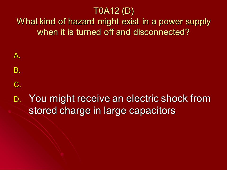 T0A12 (D) What kind of hazard might exist in a power supply when it is turned off and disconnected.