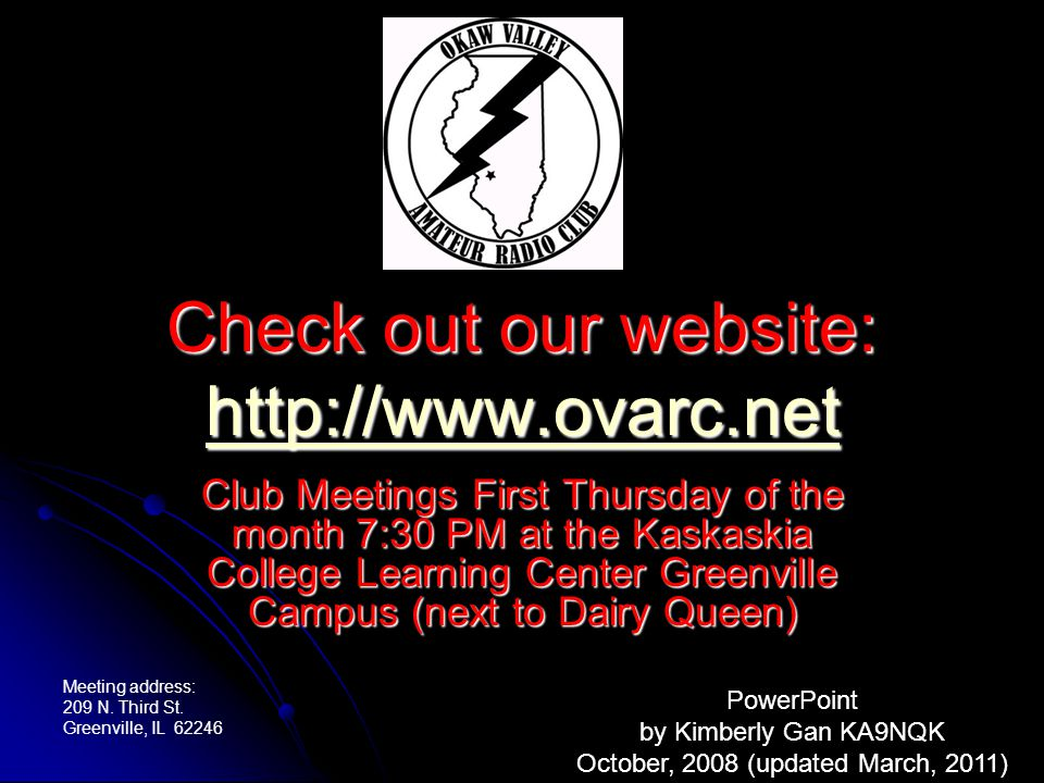 Check out our website: http://www.ovarc.net http://www.ovarc.net Club Meetings First Thursday of the month 7:30 PM at the Kaskaskia College Learning Center Greenville Campus (next to Dairy Queen) PowerPoint by Kimberly Gan KA9NQK October, 2008 (updated March, 2011) Meeting address: 209 N.