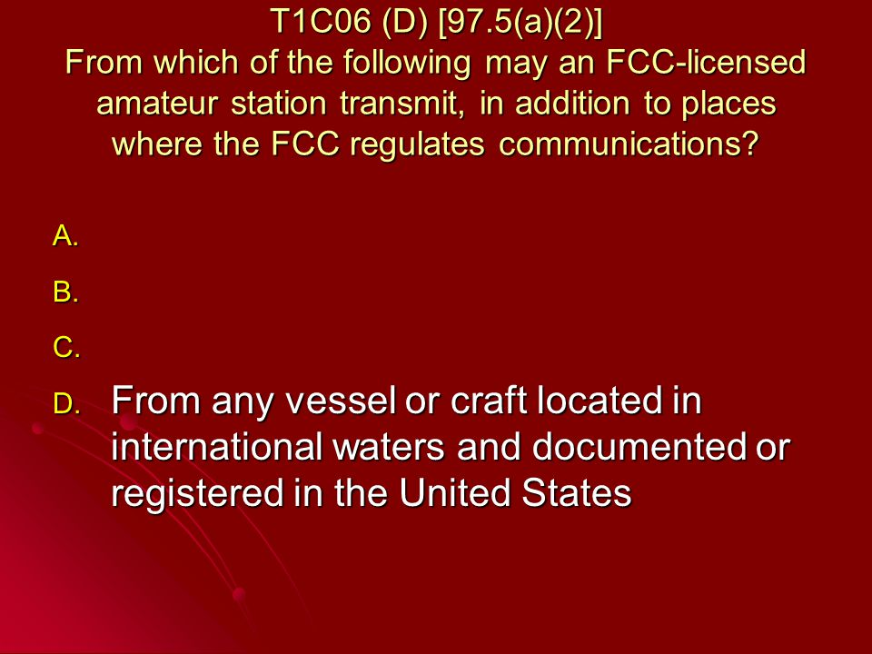 T1C06 (D) [97.5(a)(2)] From which of the following may an FCC-licensed amateur station transmit, in addition to places where the FCC regulates communications.
