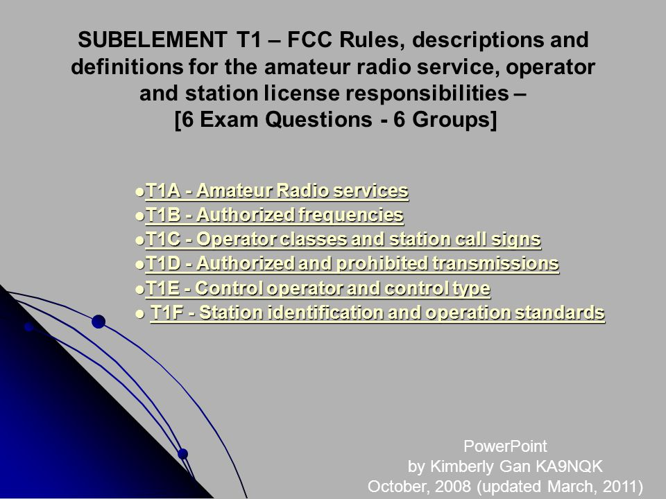 SUBELEMENT T1 – FCC Rules, descriptions and definitions for the amateur radio service, operator and station license responsibilities – [6 Exam Questions - 6 Groups] T1A - Amateur Radio services T1A - Amateur Radio services T1A - Amateur Radio services T1A - Amateur Radio services T1B - Authorized frequencies T1B - Authorized frequencies T1B - Authorized frequencies T1B - Authorized frequencies T1C - Operator classes and station call signs T1C - Operator classes and station call signs T1C - Operator classes and station call signs T1C - Operator classes and station call signs T1D - Authorized and prohibited transmissions T1D - Authorized and prohibited transmissions T1D - Authorized and prohibited transmissions T1D - Authorized and prohibited transmissions T1E - Control operator and control type T1E - Control operator and control type T1E - Control operator and control type T1E - Control operator and control type T1F - Station identification and operation standards T1F - Station identification and operation standardsT1F - Station identification and operation standardsT1F - Station identification and operation standards PowerPoint by Kimberly Gan KA9NQK October, 2008 (updated March, 2011)