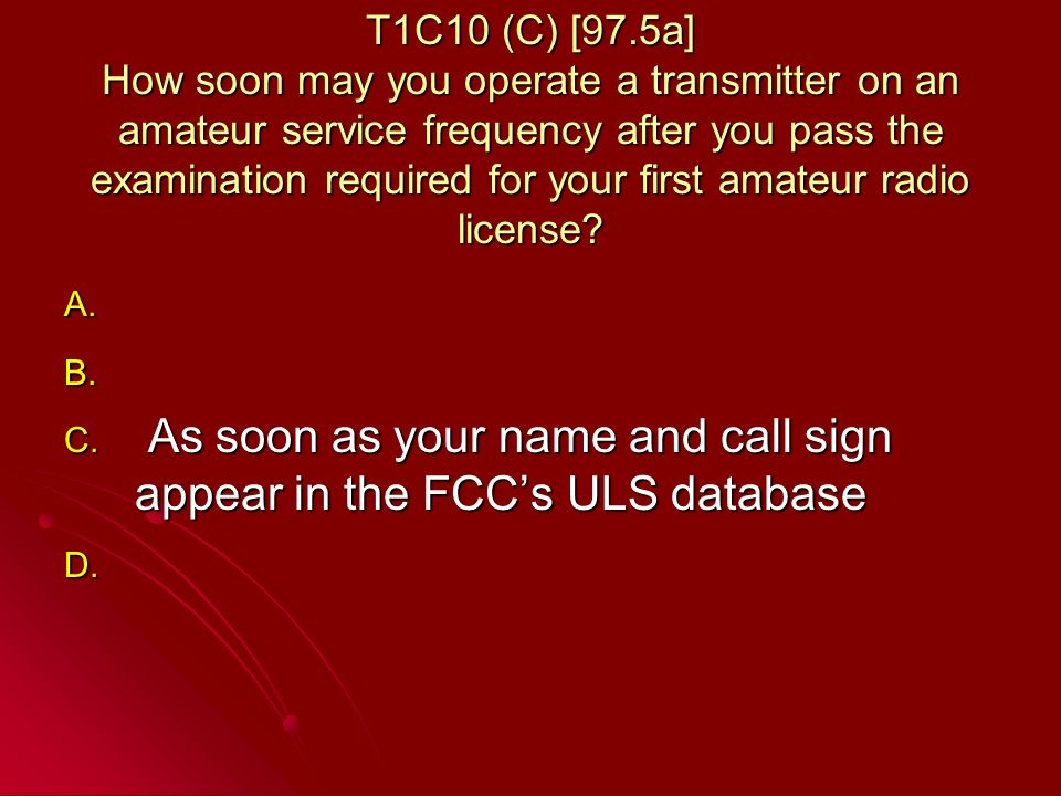 T1C10 (C) [97.5a] How soon may you operate a transmitter on an amateur service frequency after you pass the examination required for your first amateur radio license.