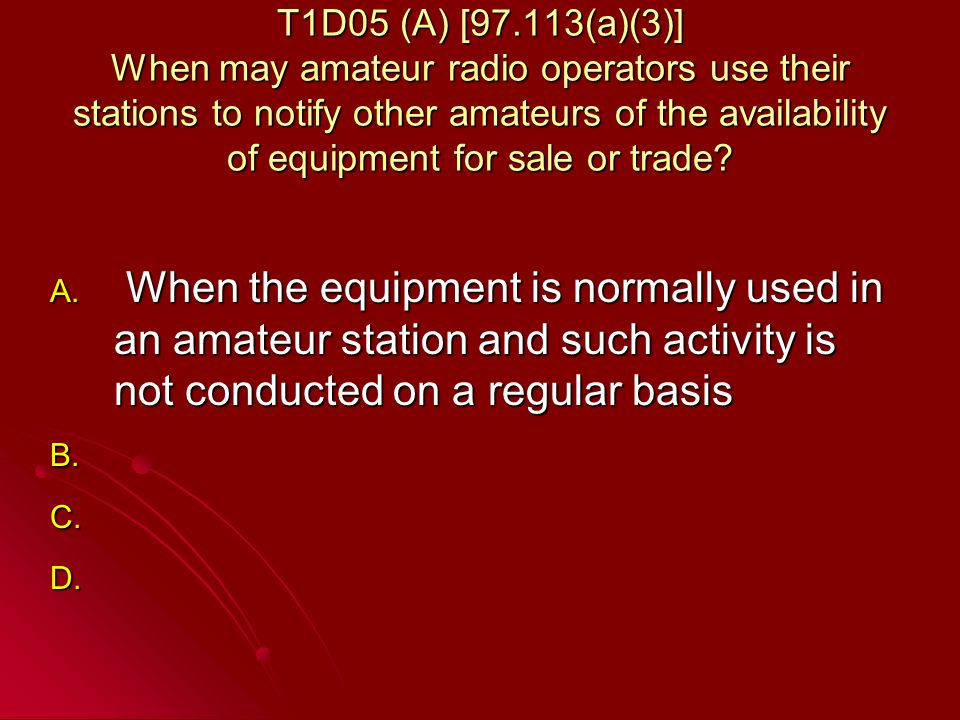 T1D05 (A) [97.113(a)(3)] When may amateur radio operators use their stations to notify other amateurs of the availability of equipment for sale or trade.