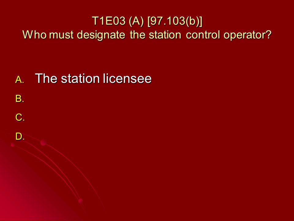 T1E03 (A) [97.103(b)] Who must designate the station control operator.