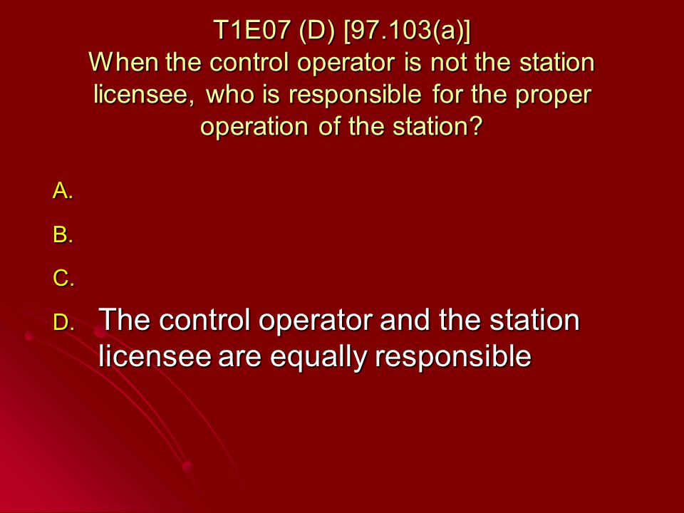 T1E07 (D) [97.103(a)] When the control operator is not the station licensee, who is responsible for the proper operation of the station.
