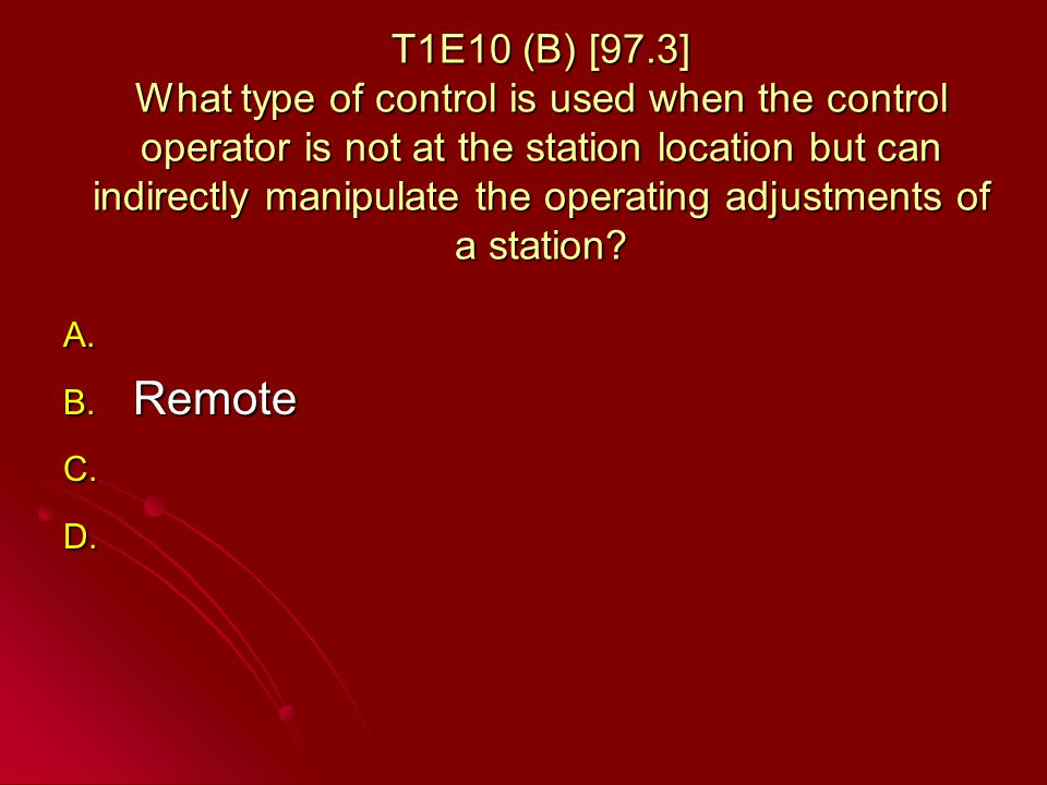 T1E10 (B) [97.3] What type of control is used when the control operator is not at the station location but can indirectly manipulate the operating adjustments of a station.