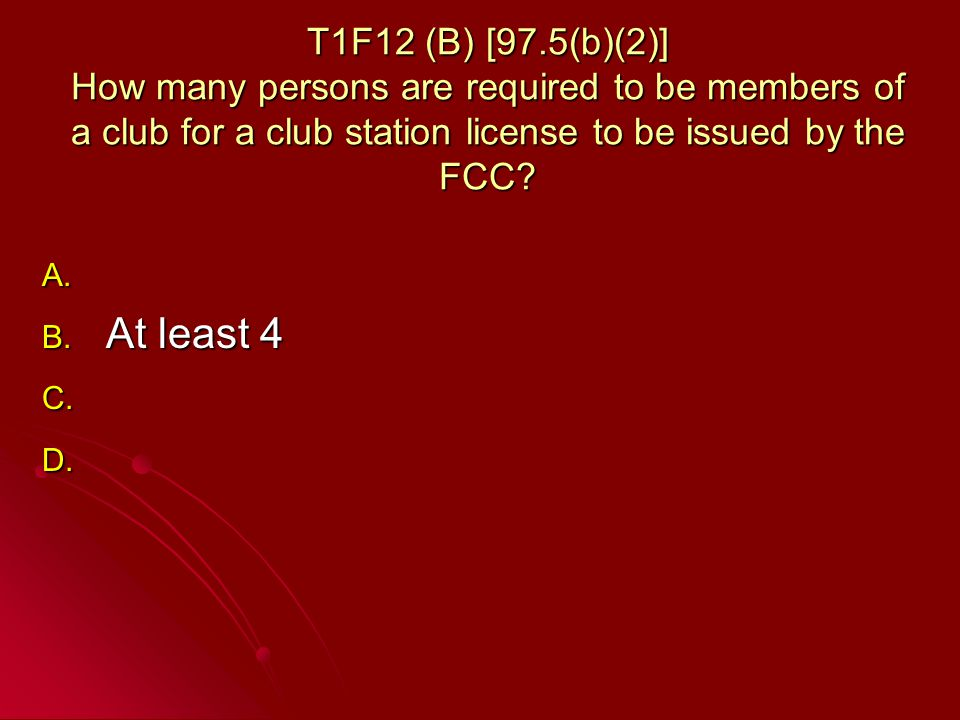 T1F12 (B) [97.5(b)(2)] How many persons are required to be members of a club for a club station license to be issued by the FCC.