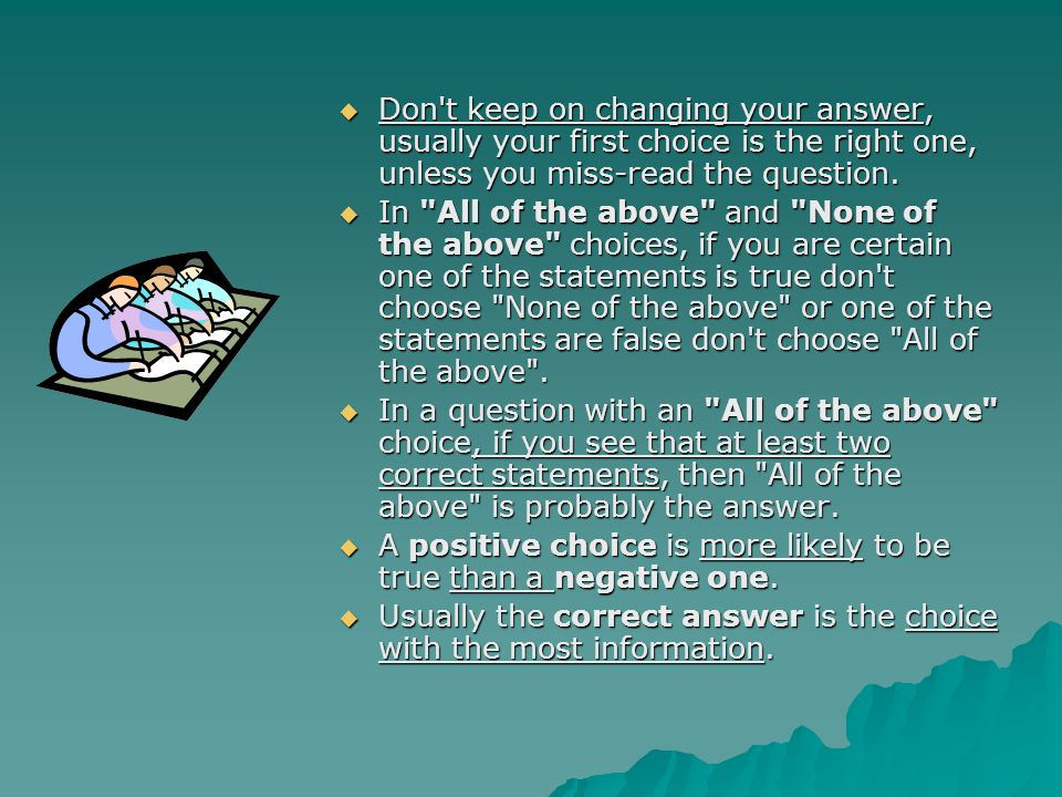 Don t keep on changing your answer, usually your first choice is the right one, unless you miss-read the question.