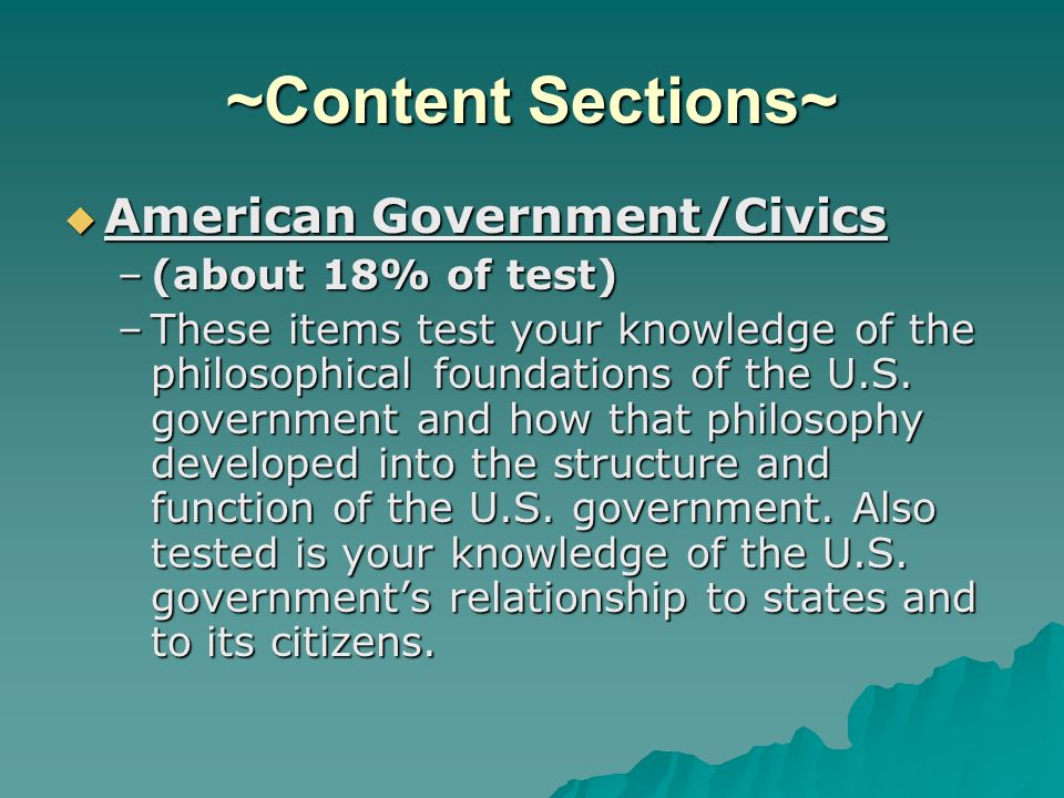 ~Content Sections~ American Government/Civics American Government/Civics –(about 18% of test) –These items test your knowledge of the philosophical foundations of the U.S.