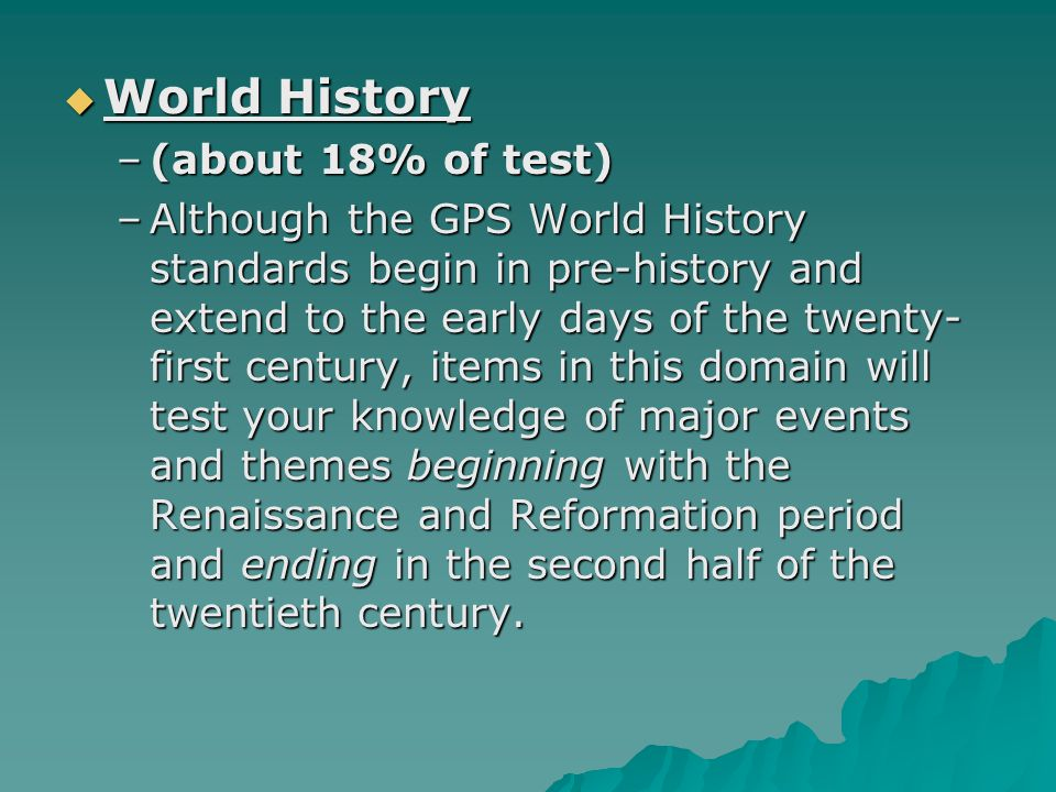 World History World History –(about 18% of test) –Although the GPS World History standards begin in pre-history and extend to the early days of the twenty- first century, items in this domain will test your knowledge of major events and themes beginning with the Renaissance and Reformation period and ending in the second half of the twentieth century.