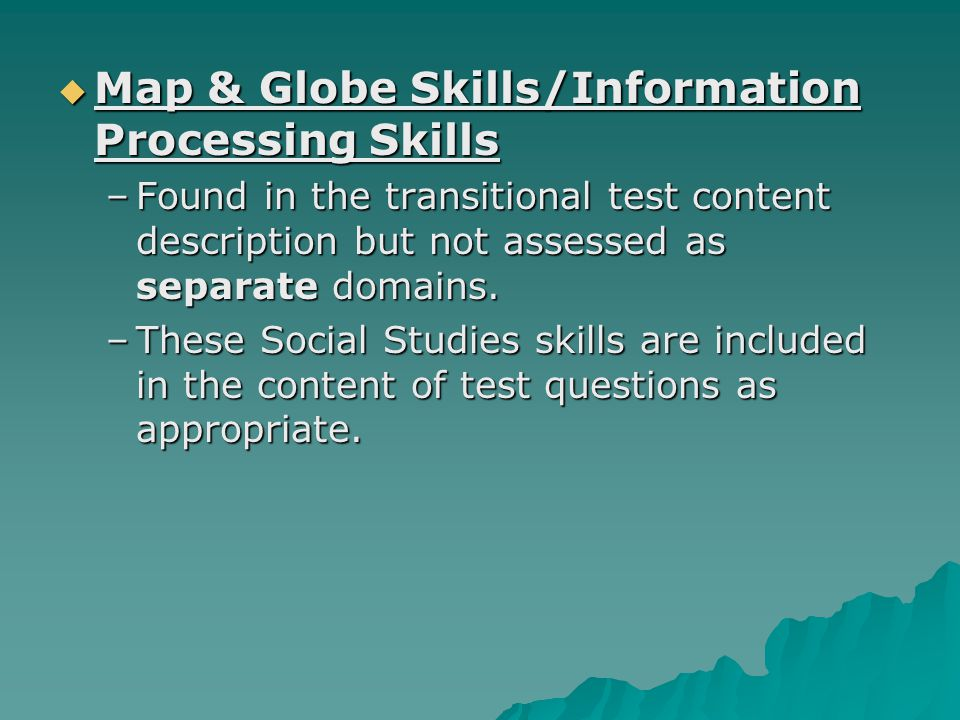 Map & Globe Skills/Information Processing Skills Map & Globe Skills/Information Processing Skills –Found in the transitional test content description but not assessed as separate domains.