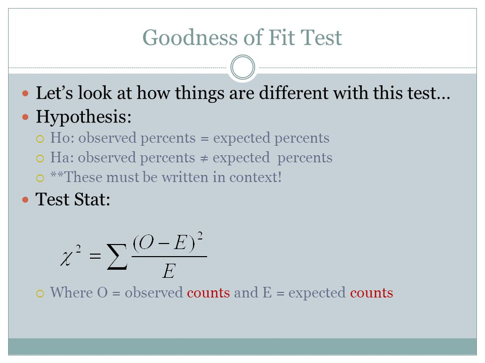 Goodness of Fit Test Lets look at how things are different with this test… Hypothesis: Ho: observed percents = expected percents Ha: observed percents