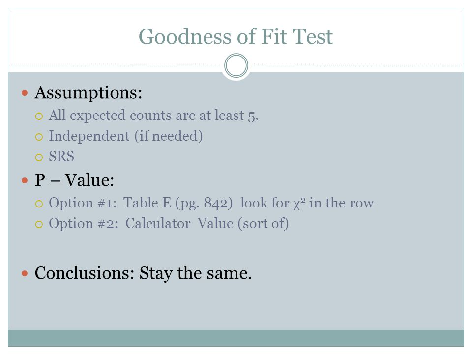 Goodness of Fit Test Assumptions: All expected counts are at least 5. Independent (if needed) SRS P – Value: Option #1: Table E (pg. 842) look for χ 2