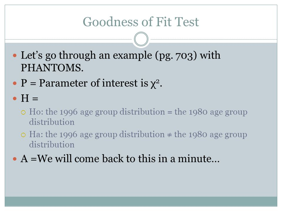 Goodness of Fit Test Lets go through an example (pg. 703) with PHANTOMS. P = Parameter of interest is χ 2. H = Ho: the 1996 age group distribution = t