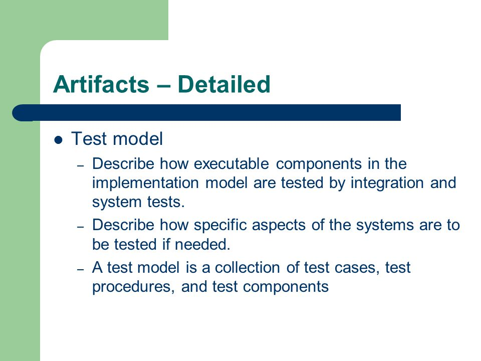 Artifacts – Test Cases Test cases – A test case specifies on way of testing the system, including input, output and testing conditions – Common test cases: A test case that specifies how to test a use case or a scenario of a use case.