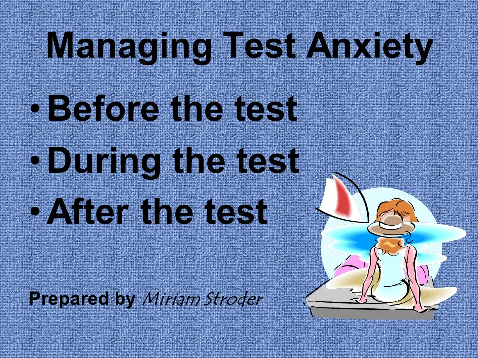 Managing Test Anxiety Before the test During the test After the test Prepared by Miriam Stroder