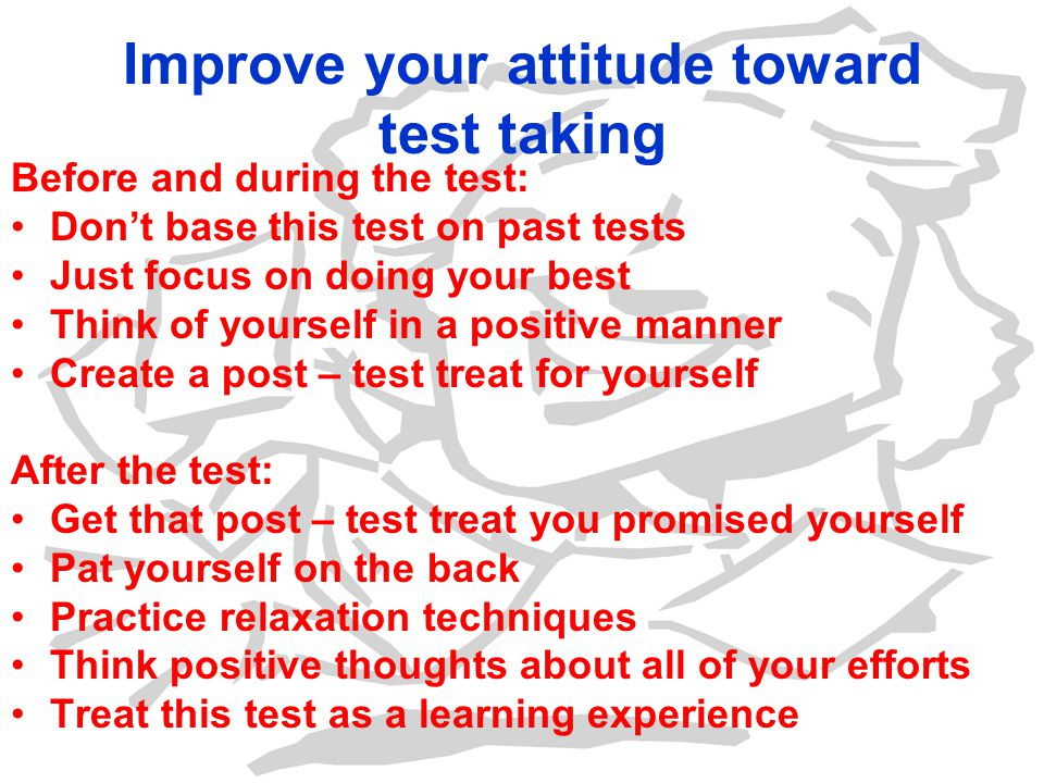Improve your attitude toward test taking Before and during the test: Dont base this test on past tests Just focus on doing your best Think of yourself in a positive manner Create a post – test treat for yourself After the test: Get that post – test treat you promised yourself Pat yourself on the back Practice relaxation techniques Think positive thoughts about all of your efforts Treat this test as a learning experience