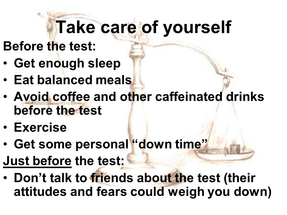 Take care of yourself Before the test: Get enough sleep Eat balanced meals Avoid coffee and other caffeinated drinks before the test Exercise Get some personal down time Just before the test: Dont talk to friends about the test (their attitudes and fears could weigh you down)