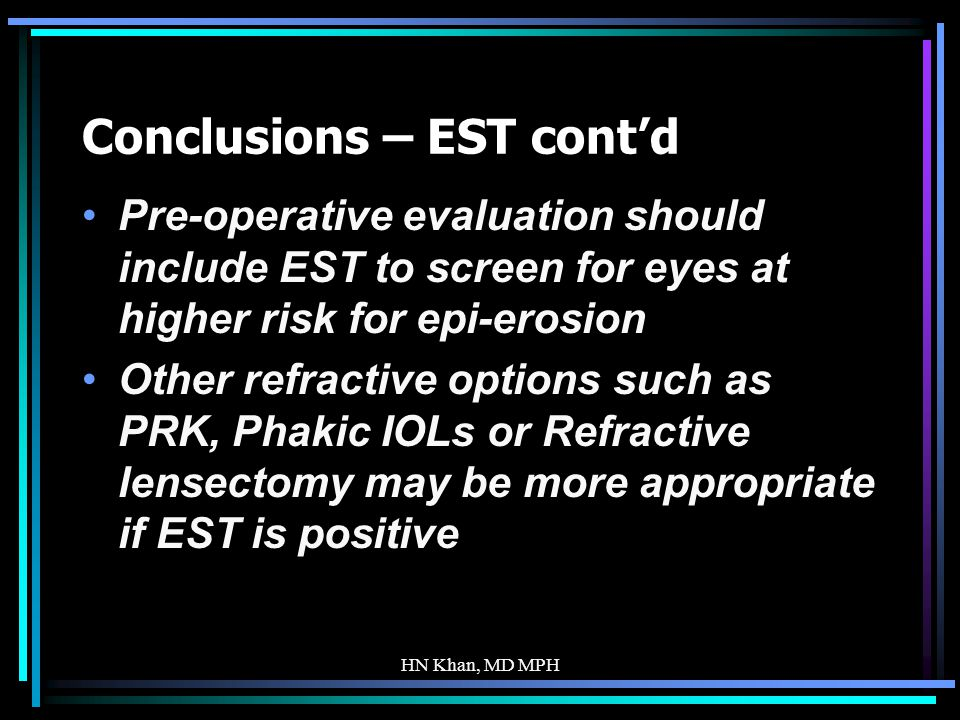 HN Khan, MD MPH Conclusions – EST contd Pre-operative evaluation should include EST to screen for eyes at higher risk for epi-erosion Other refractive options such as PRK, Phakic IOLs or Refractive lensectomy may be more appropriate if EST is positive