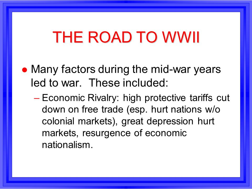 THE ROAD TO WWII l Many factors during the mid-war years led to war. These included: –Economic Rivalry: high protective tariffs cut down on free trade