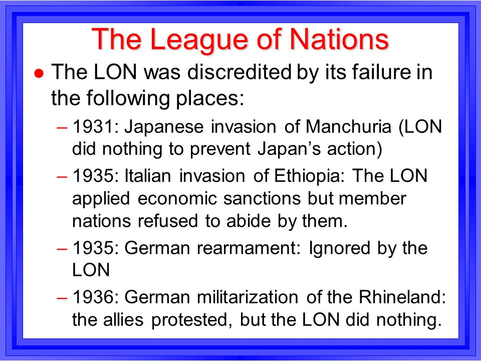 The League of Nations l The LON was discredited by its failure in the following places: –1931: Japanese invasion of Manchuria (LON did nothing to prev