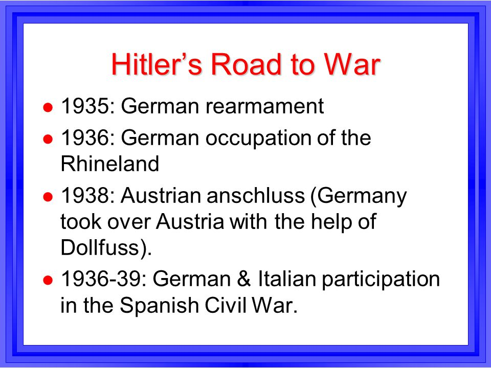Hitlers Road to War l 1935: German rearmament l 1936: German occupation of the Rhineland l 1938: Austrian anschluss (Germany took over Austria with th