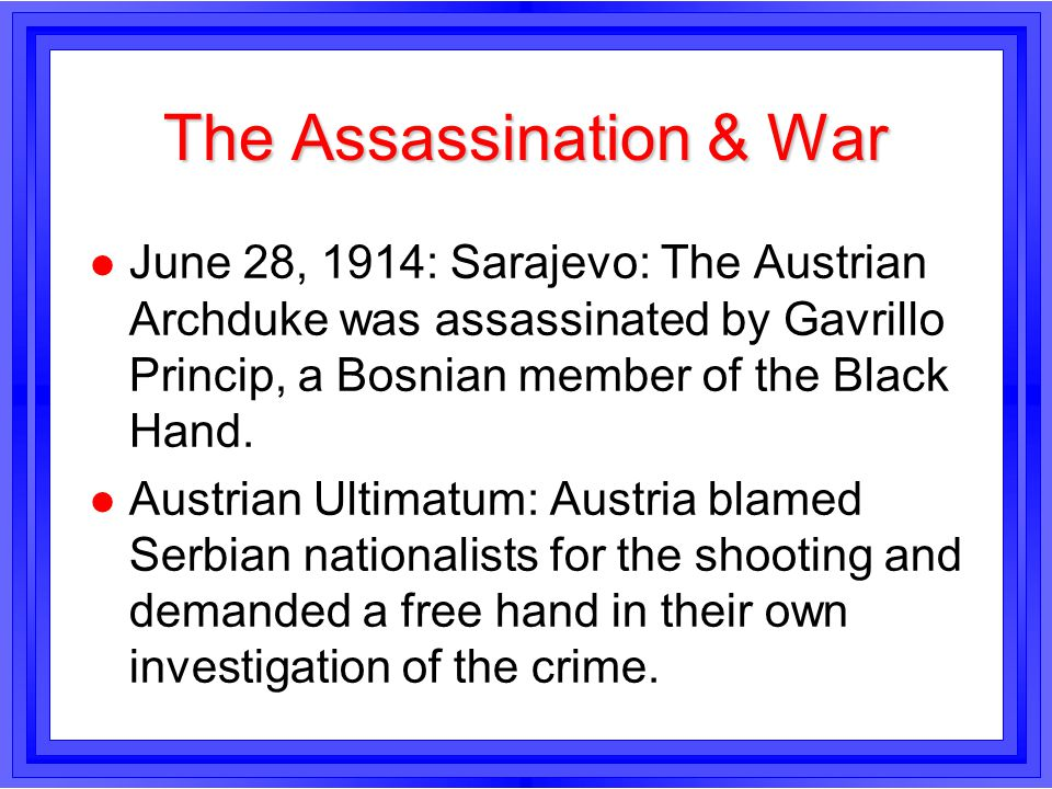 The Assassination & War l June 28, 1914: Sarajevo: The Austrian Archduke was assassinated by Gavrillo Princip, a Bosnian member of the Black Hand. l A