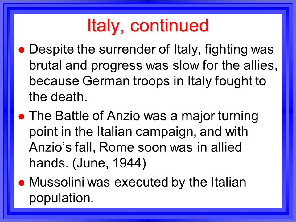 Italy, continued l Despite the surrender of Italy, fighting was brutal and progress was slow for the allies, because German troops in Italy fought to