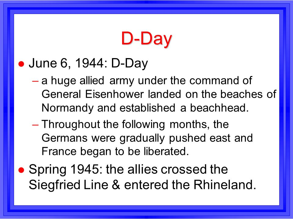 D-Day l June 6, 1944: D-Day –a huge allied army under the command of General Eisenhower landed on the beaches of Normandy and established a beachhead.