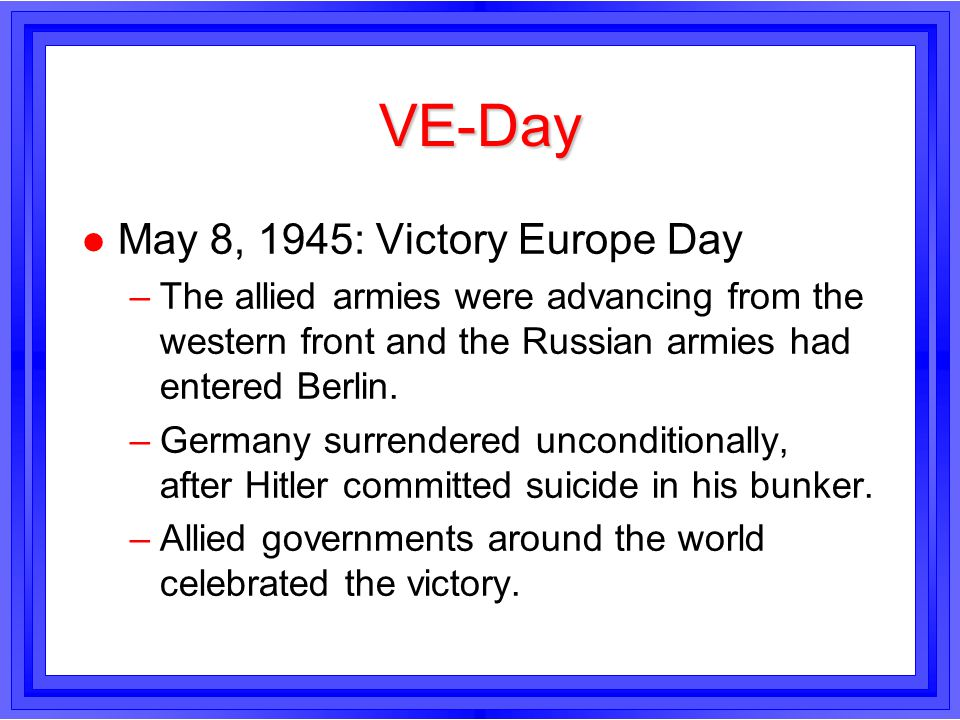 VE-Day l May 8, 1945: Victory Europe Day –The allied armies were advancing from the western front and the Russian armies had entered Berlin. –Germany
