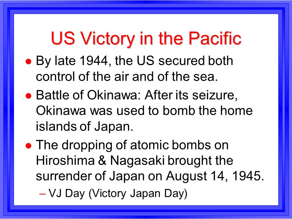US Victory in the Pacific l By late 1944, the US secured both control of the air and of the sea. l Battle of Okinawa: After its seizure, Okinawa was u