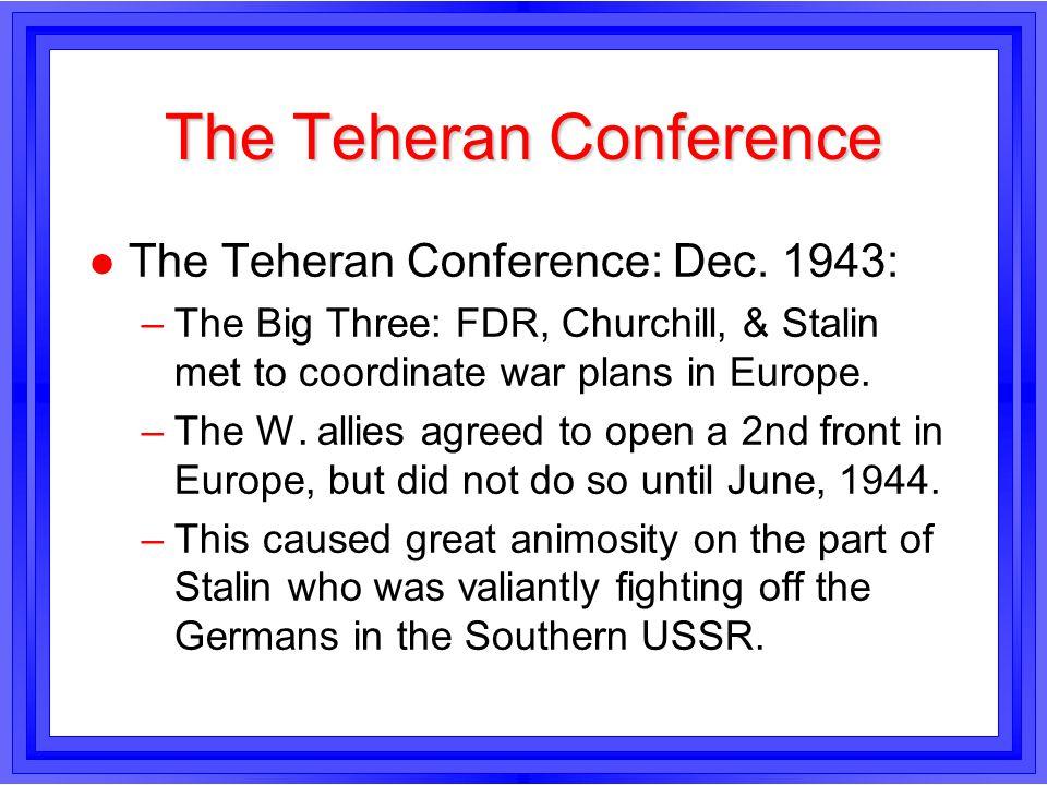 The Teheran Conference l The Teheran Conference: Dec. 1943: –The Big Three: FDR, Churchill, & Stalin met to coordinate war plans in Europe. –The W. al