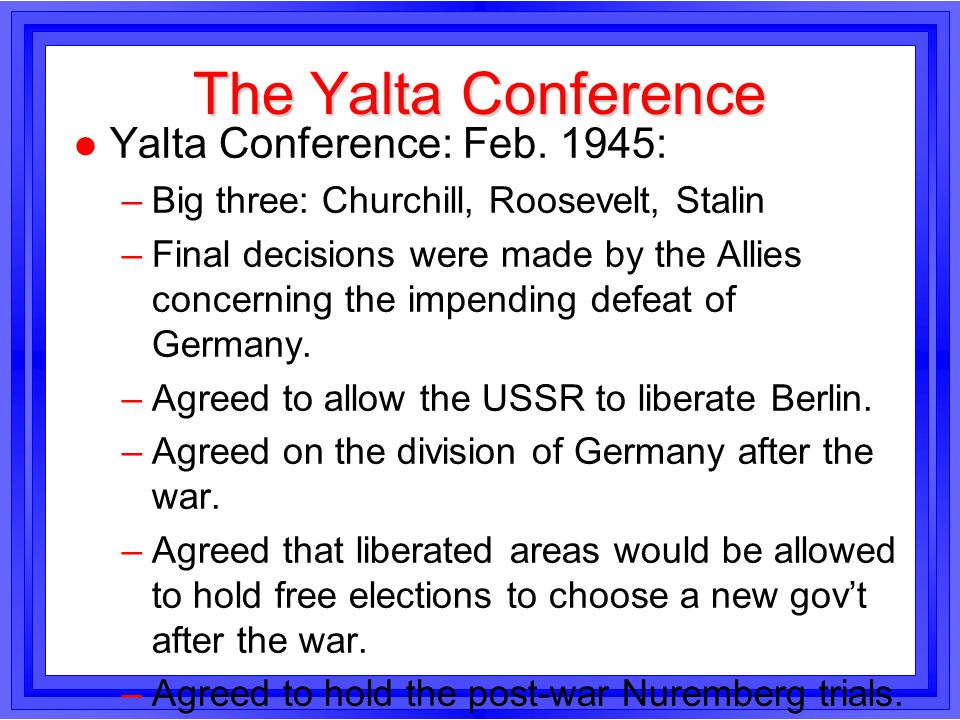 The Yalta Conference l Yalta Conference: Feb. 1945: –Big three: Churchill, Roosevelt, Stalin –Final decisions were made by the Allies concerning the i
