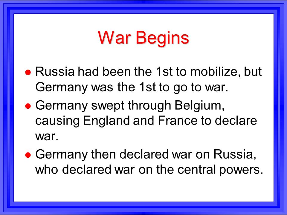 War Begins l Russia had been the 1st to mobilize, but Germany was the 1st to go to war. l Germany swept through Belgium, causing England and France to