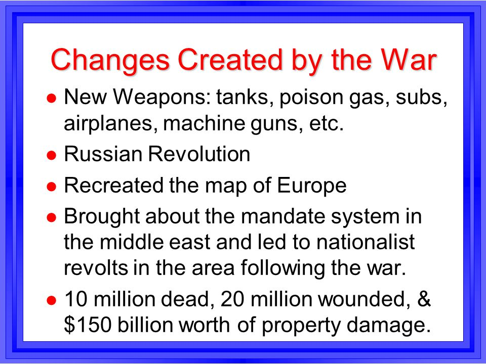 Changes Created by the War l New Weapons: tanks, poison gas, subs, airplanes, machine guns, etc. l Russian Revolution l Recreated the map of Europe l
