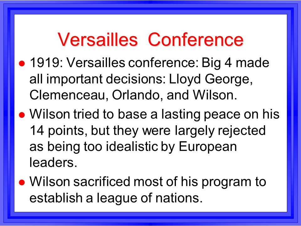 Versailles Conference l 1919: Versailles conference: Big 4 made all important decisions: Lloyd George, Clemenceau, Orlando, and Wilson. l Wilson tried