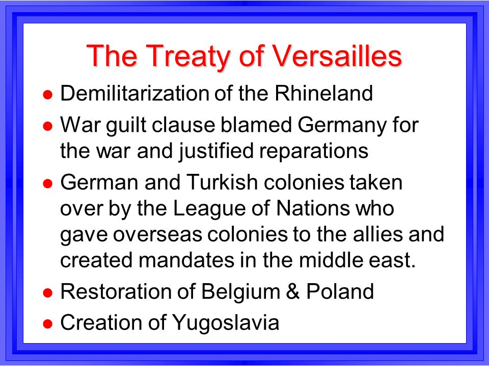 The Treaty of Versailles l Demilitarization of the Rhineland l War guilt clause blamed Germany for the war and justified reparations l German and Turk