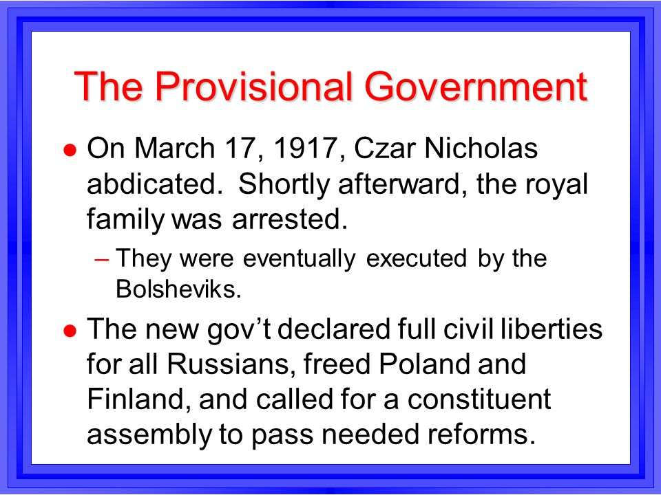 The Provisional Government l On March 17, 1917, Czar Nicholas abdicated. Shortly afterward, the royal family was arrested. –They were eventually execu