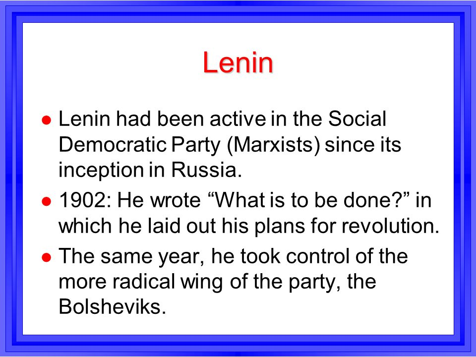 Lenin l Lenin had been active in the Social Democratic Party (Marxists) since its inception in Russia. l 1902: He wrote What is to be done? in which h