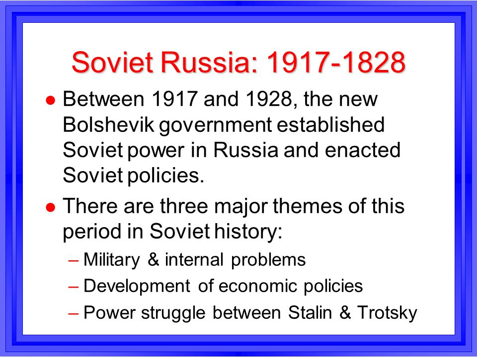 Soviet Russia: 1917-1828 l Between 1917 and 1928, the new Bolshevik government established Soviet power in Russia and enacted Soviet policies. l There
