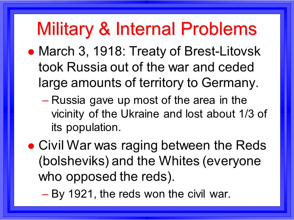 Military & Internal Problems l March 3, 1918: Treaty of Brest-Litovsk took Russia out of the war and ceded large amounts of territory to Germany. –Rus