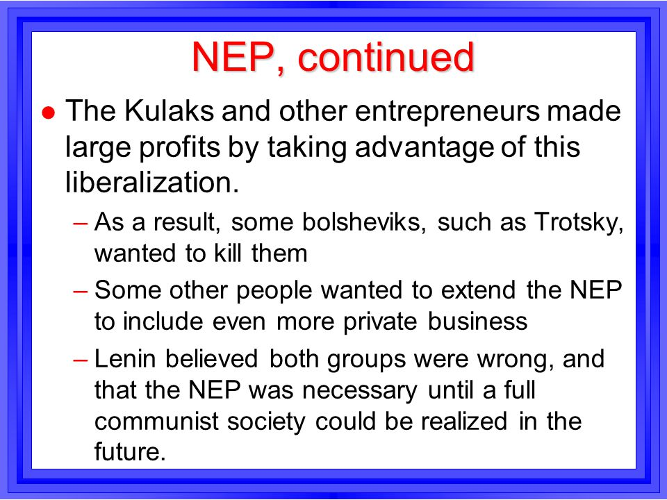 NEP, continued l The Kulaks and other entrepreneurs made large profits by taking advantage of this liberalization. –As a result, some bolsheviks, such