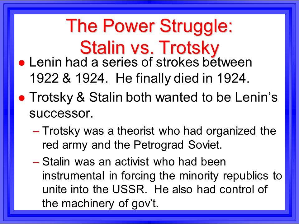 The Power Struggle: Stalin vs. Trotsky l Lenin had a series of strokes between 1922 & 1924. He finally died in 1924. l Trotsky & Stalin both wanted to