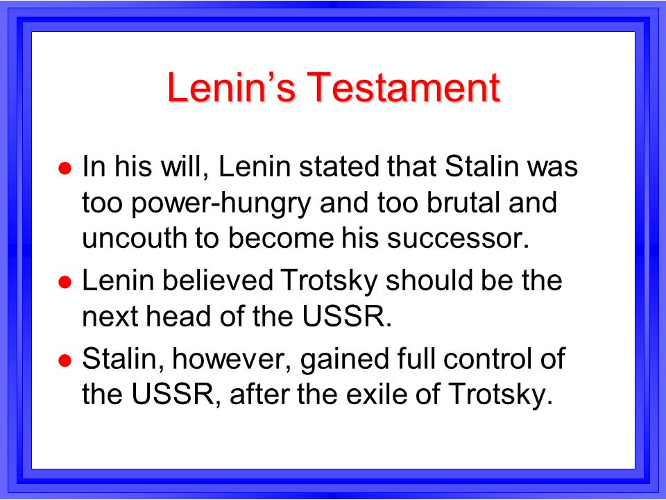 Lenins Testament l In his will, Lenin stated that Stalin was too power-hungry and too brutal and uncouth to become his successor. l Lenin believed Tro