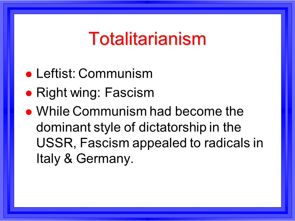 Totalitarianism l Leftist: Communism l Right wing: Fascism l While Communism had become the dominant style of dictatorship in the USSR, Fascism appeal